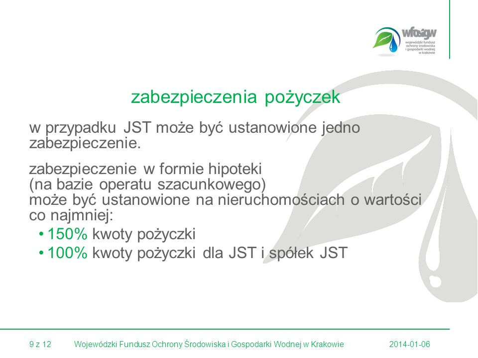 9 z 122014-01-06Wojewódzki Fundusz Ochrony Środowiska i Gospodarki Wodnej w Krakowie zabezpieczenie w formie hipoteki (na bazie operatu szacunkowego) może być ustanowione na nieruchomościach o wartości co najmniej: 150% kwoty pożyczki 100% kwoty pożyczki dla JST i spółek JST w przypadku JST może być ustanowione jedno zabezpieczenie.