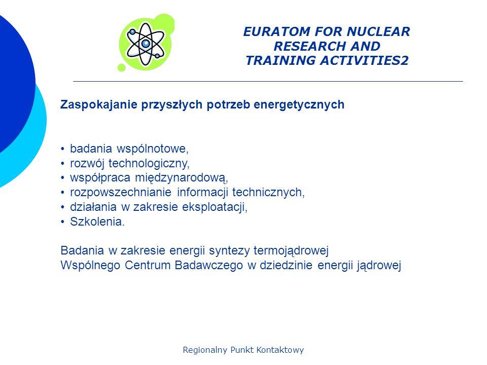 Regionalny Punkt Kontaktowy EURATOM FOR NUCLEAR RESEARCH AND TRAINING ACTIVITIES2 Zaspokajanie przyszłych potrzeb energetycznych badania wspólnotowe, rozwój technologiczny, współpraca międzynarodową, rozpowszechnianie informacji technicznych, działania w zakresie eksploatacji, Szkolenia.