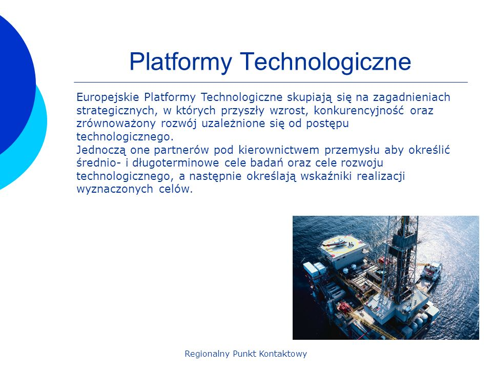Regionalny Punkt Kontaktowy Platformy Technologiczne Europejskie Platformy Technologiczne skupiają się na zagadnieniach strategicznych, w których przyszły wzrost, konkurencyjność oraz zrównoważony rozwój uzależnione się od postępu technologicznego.