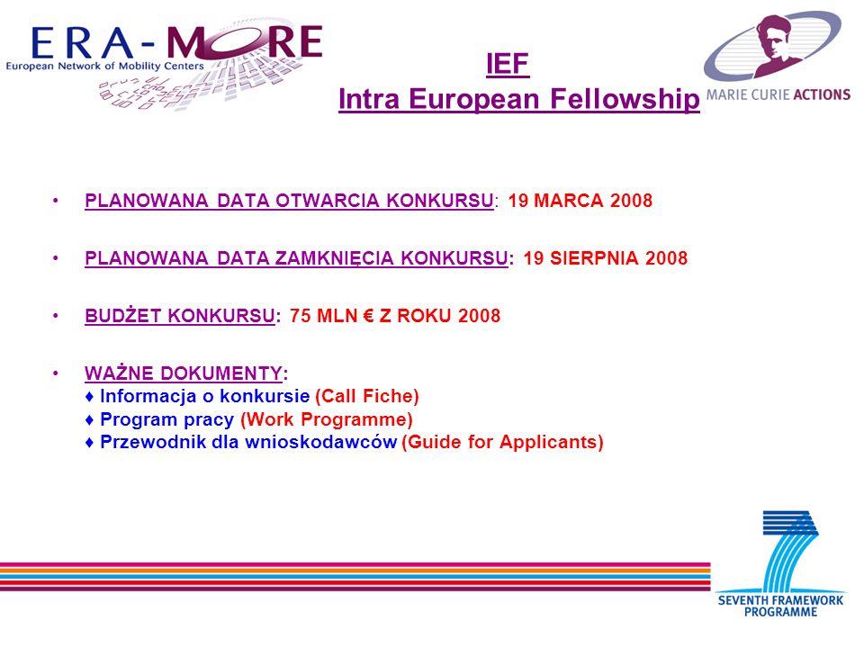 IEF Intra European Fellowship PLANOWANA DATA OTWARCIA KONKURSU: 19 MARCA 2008 PLANOWANA DATA ZAMKNIĘCIA KONKURSU: 19 SIERPNIA 2008 BUDŻET KONKURSU: 75 MLN Z ROKU 2008 WAŻNE DOKUMENTY: Informacja o konkursie (Call Fiche) Program pracy (Work Programme) Przewodnik dla wnioskodawców (Guide for Applicants)