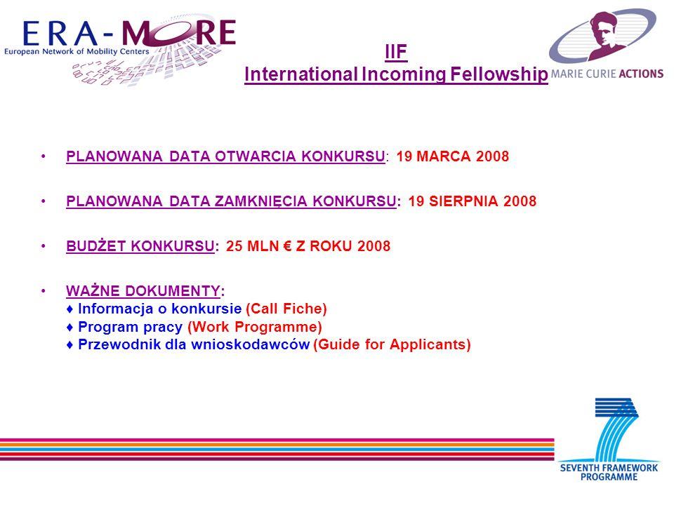 IIF International Incoming Fellowship PLANOWANA DATA OTWARCIA KONKURSU: 19 MARCA 2008 PLANOWANA DATA ZAMKNIĘCIA KONKURSU: 19 SIERPNIA 2008 BUDŻET KONKURSU: 25 MLN Z ROKU 2008 WAŻNE DOKUMENTY: Informacja o konkursie (Call Fiche) Program pracy (Work Programme) Przewodnik dla wnioskodawców (Guide for Applicants)