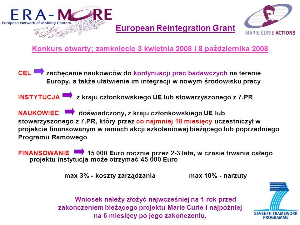 European Reintegration Grant Konkurs otwarty; zamknięcie 3 kwietnia 2008 i 8 października 2008 CEL zachęcenie naukowców do kontynuacji prac badawczych na terenie Europy, a także ułatwienie im integracji w nowym środowisku pracy INSTYTUCJA z kraju członkowskiego UE lub stowarzyszonego z 7.PR NAUKOWIEC doświadczony, z kraju członkowskiego UE lub stowarzyszonego z 7.PR, który przez co najmniej 18 miesięcy uczestniczył w projekcie finansowanym w ramach akcji szkoleniowej bieżącego lub poprzedniego Programu Ramowego FINANSOWANIE 15 000 Euro rocznie przez 2-3 lata, w czasie trwania całego projektu instytucja może otrzymać 45 000 Euro max 3% - koszty zarządzania max 10% - narzuty Wniosek należy złożyć najwcześniej na 1 rok przed zakończeniem bieżącego projektu Marie Curie i najpóźniej na 6 miesięcy po jego zakończeniu.