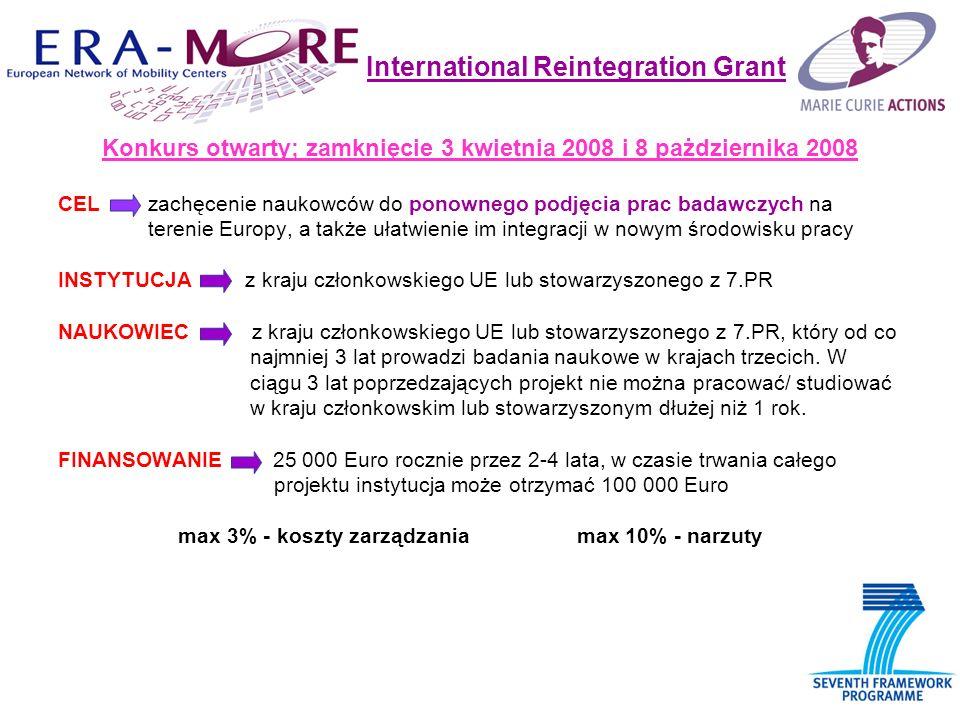 International Reintegration Grant Konkurs otwarty; zamknięcie 3 kwietnia 2008 i 8 pażdziernika 2008 CEL zachęcenie naukowców do ponownego podjęcia prac badawczych na terenie Europy, a także ułatwienie im integracji w nowym środowisku pracy INSTYTUCJA z kraju członkowskiego UE lub stowarzyszonego z 7.PR NAUKOWIEC z kraju członkowskiego UE lub stowarzyszonego z 7.PR, który od co najmniej 3 lat prowadzi badania naukowe w krajach trzecich.