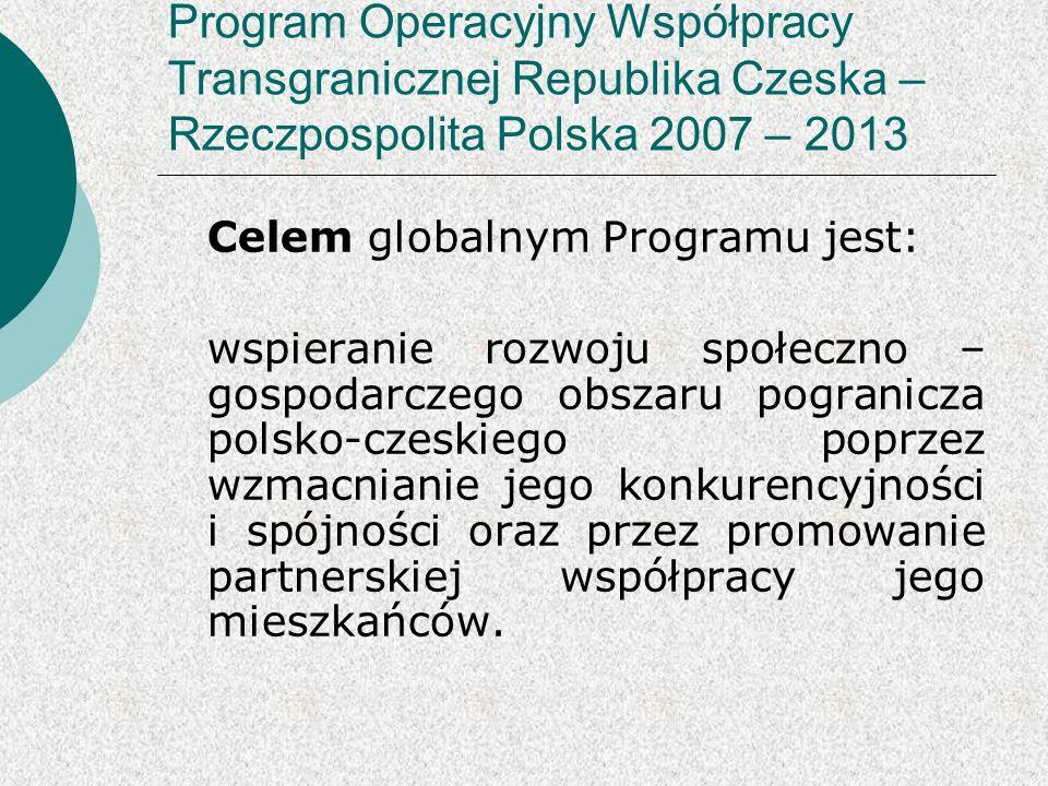 Program Operacyjny Współpracy Transgranicznej Republika Czeska – Rzeczpospolita Polska 2007 – 2013 Celem globalnym Programu jest: wspieranie rozwoju społeczno – gospodarczego obszaru pogranicza polsko-czeskiego poprzez wzmacnianie jego konkurencyjności i spójności oraz przez promowanie partnerskiej współpracy jego mieszkańców.
