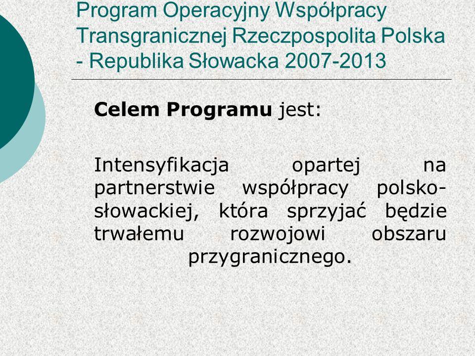 Program Operacyjny Współpracy Transgranicznej Rzeczpospolita Polska - Republika Słowacka 2007-2013 Celem Programu jest: Intensyfikacja opartej na partnerstwie współpracy polsko- słowackiej, która sprzyjać będzie trwałemu rozwojowi obszaru przygranicznego.