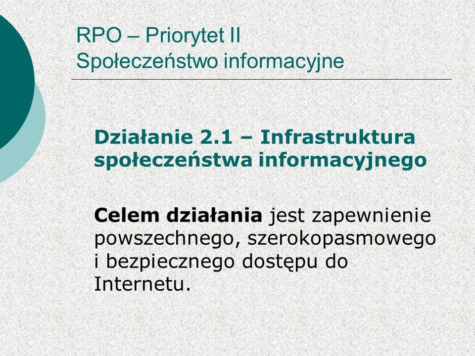 RPO – Priorytet II Społeczeństwo informacyjne Działanie 2.1 – Infrastruktura społeczeństwa informacyjnego Celem działania jest zapewnienie powszechnego, szerokopasmowego i bezpiecznego dostępu do Internetu.