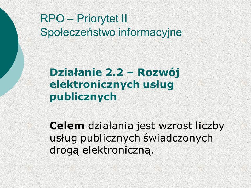 RPO – Priorytet II Społeczeństwo informacyjne Działanie 2.2 – Rozwój elektronicznych usług publicznych Celem działania jest wzrost liczby usług publicznych świadczonych drogą elektroniczną.
