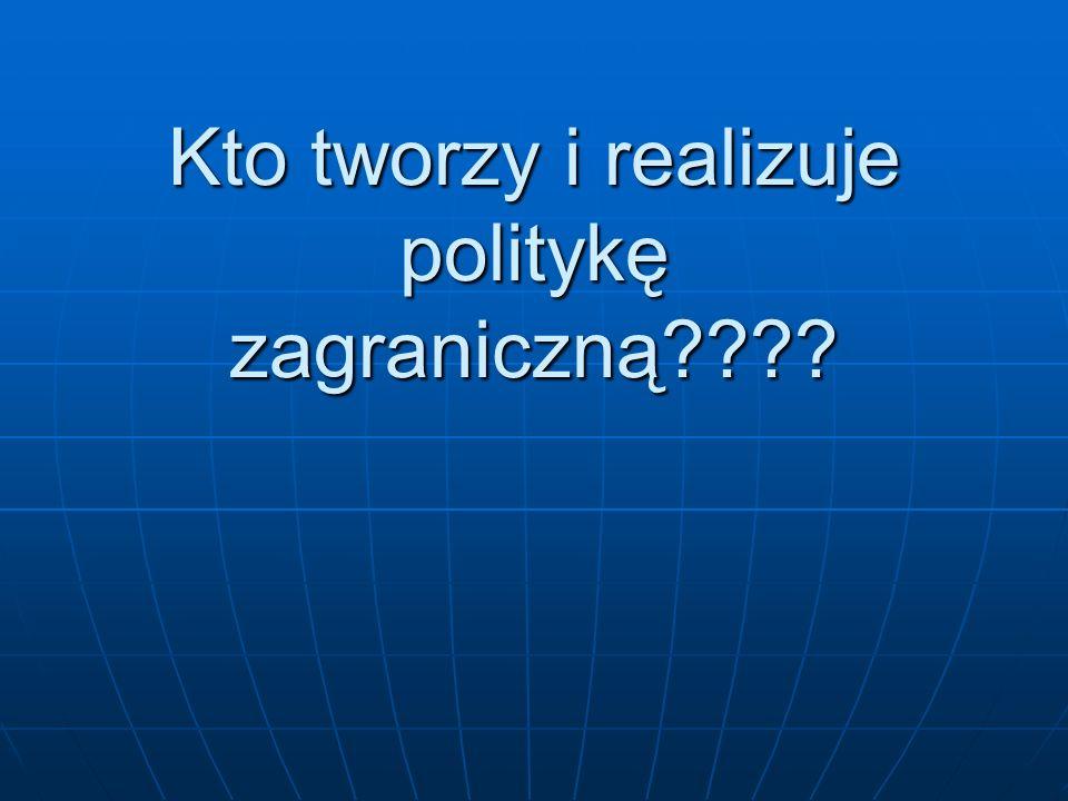 Kto tworzy i realizuje politykę zagraniczną????
