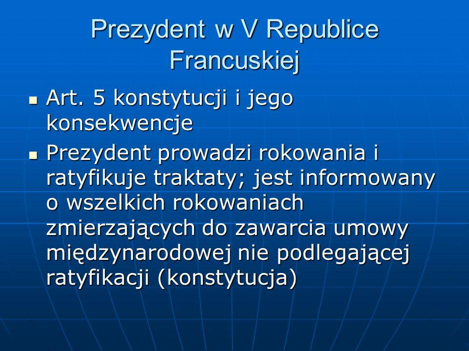 Prezydent w V Republice Francuskiej Art. 5 konstytucji i jego konsekwencje Art. 5 konstytucji i jego konsekwencje Prezydent prowadzi rokowania i ratyf