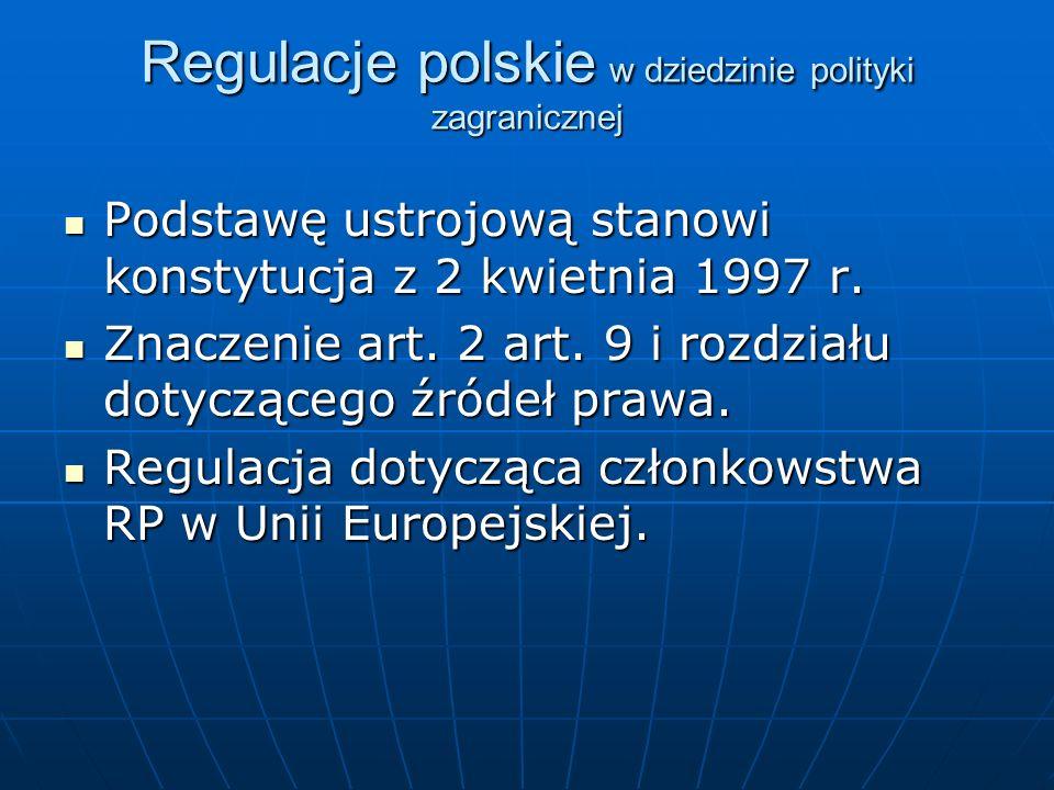 Regulacje polskie w dziedzinie polityki zagranicznej Podstawę ustrojową stanowi konstytucja z 2 kwietnia 1997 r. Podstawę ustrojową stanowi konstytucj