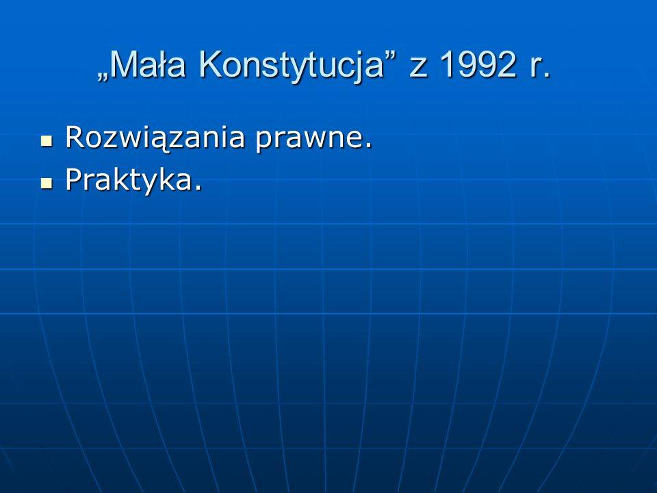 Mała Konstytucja z 1992 r. Rozwiązania prawne. Rozwiązania prawne. Praktyka. Praktyka.