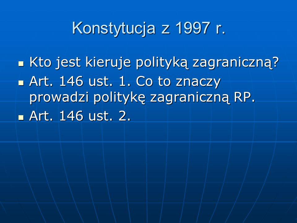 Konstytucja z 1997 r. Kto jest kieruje polityką zagraniczną? Kto jest kieruje polityką zagraniczną? Art. 146 ust. 1. Co to znaczy prowadzi politykę za
