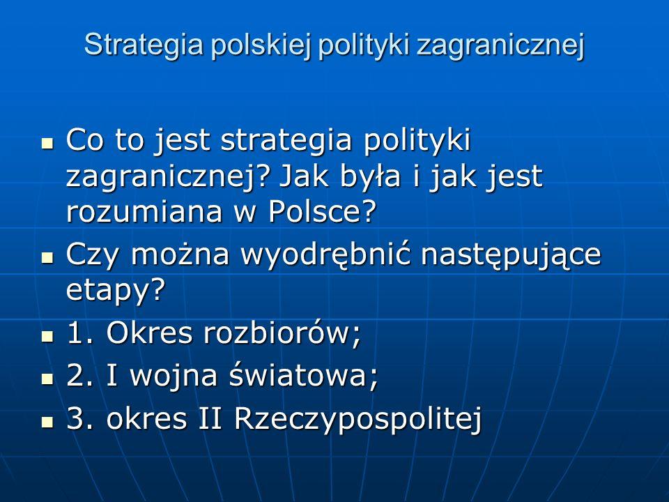 Strategia polskiej polityki zagranicznej Co to jest strategia polityki zagranicznej? Jak była i jak jest rozumiana w Polsce? Co to jest strategia poli