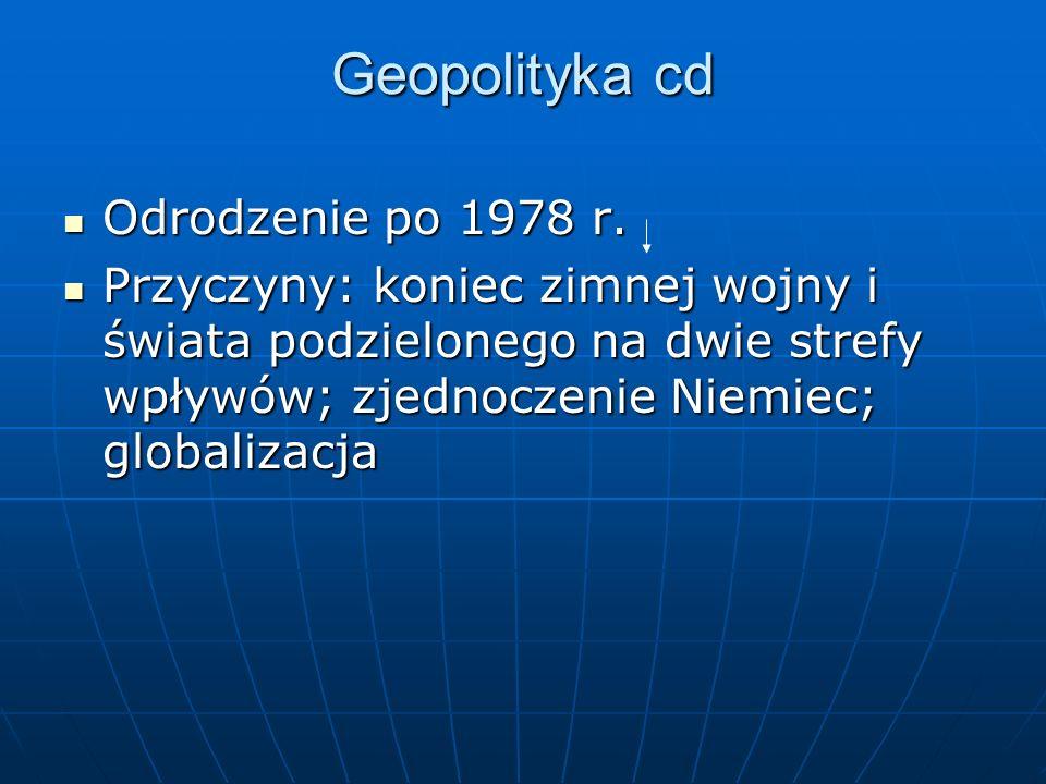 Geopolityka cd Odrodzenie po 1978 r. Odrodzenie po 1978 r. Przyczyny: koniec zimnej wojny i świata podzielonego na dwie strefy wpływów; zjednoczenie N