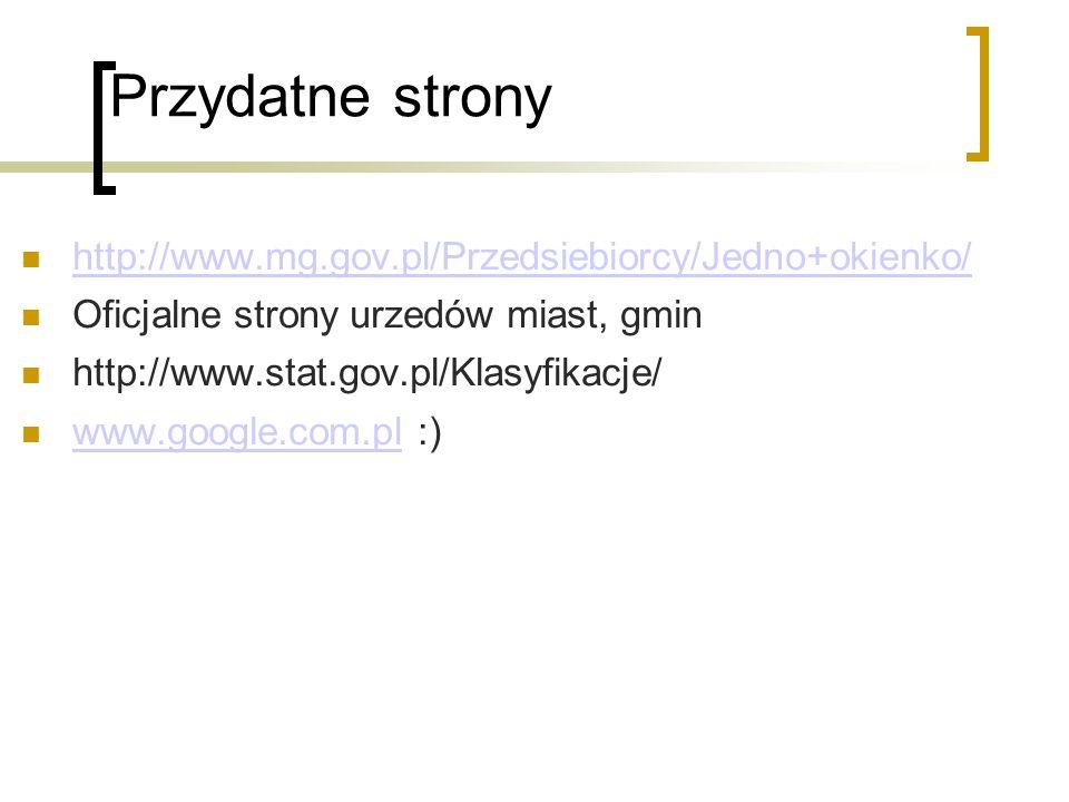 Przydatne strony http://www.mg.gov.pl/Przedsiebiorcy/Jedno+okienko/ Oficjalne strony urzedów miast, gmin http://www.stat.gov.pl/Klasyfikacje/ www.goog