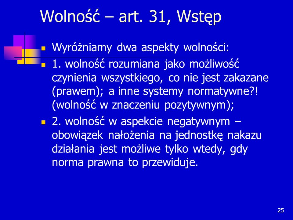 25 Wolność – art. 31, Wstęp Wyróżniamy dwa aspekty wolności: 1. wolność rozumiana jako możliwość czynienia wszystkiego, co nie jest zakazane (prawem);