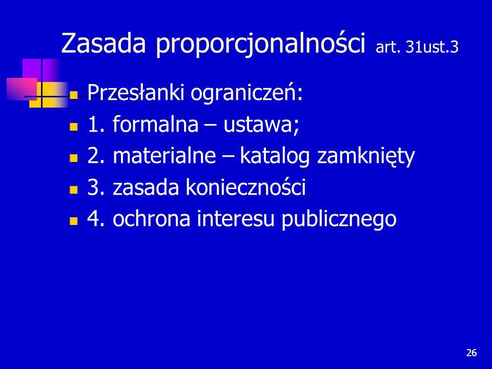 26 Zasada proporcjonalności art. 31ust.3 Przesłanki ograniczeń: 1. formalna – ustawa; 2. materialne – katalog zamknięty 3. zasada konieczności 4. ochr