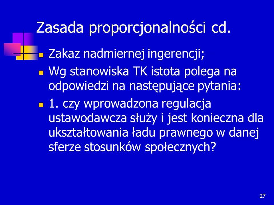 27 Zasada proporcjonalności cd. Zakaz nadmiernej ingerencji; Wg stanowiska TK istota polega na odpowiedzi na następujące pytania: 1. czy wprowadzona r