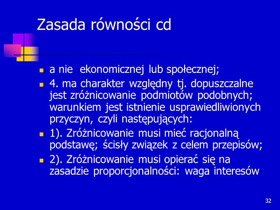 32 Zasada równości cd a nie ekonomicznej lub społecznej; 4. ma charakter względny tj. dopuszczalne jest zróżnicowanie podmiotów podobnych; warunkiem j