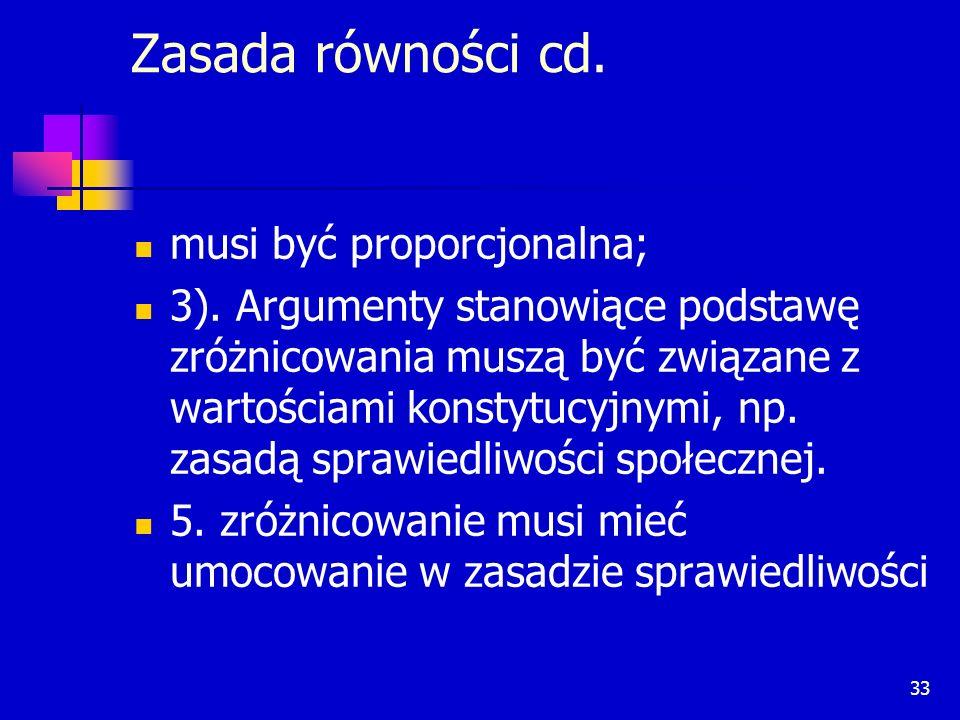 33 Zasada równości cd. musi być proporcjonalna; 3). Argumenty stanowiące podstawę zróżnicowania muszą być związane z wartościami konstytucyjnymi, np.