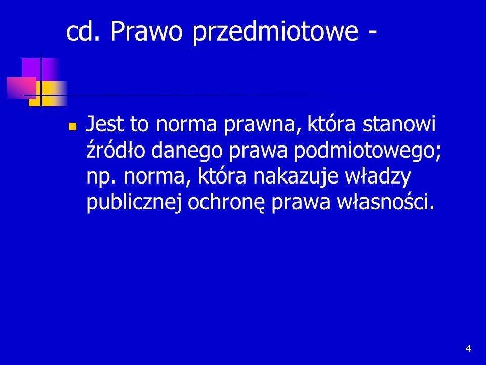 4 cd. Prawo przedmiotowe - Jest to norma prawna, która stanowi źródło danego prawa podmiotowego; np. norma, która nakazuje władzy publicznej ochronę p