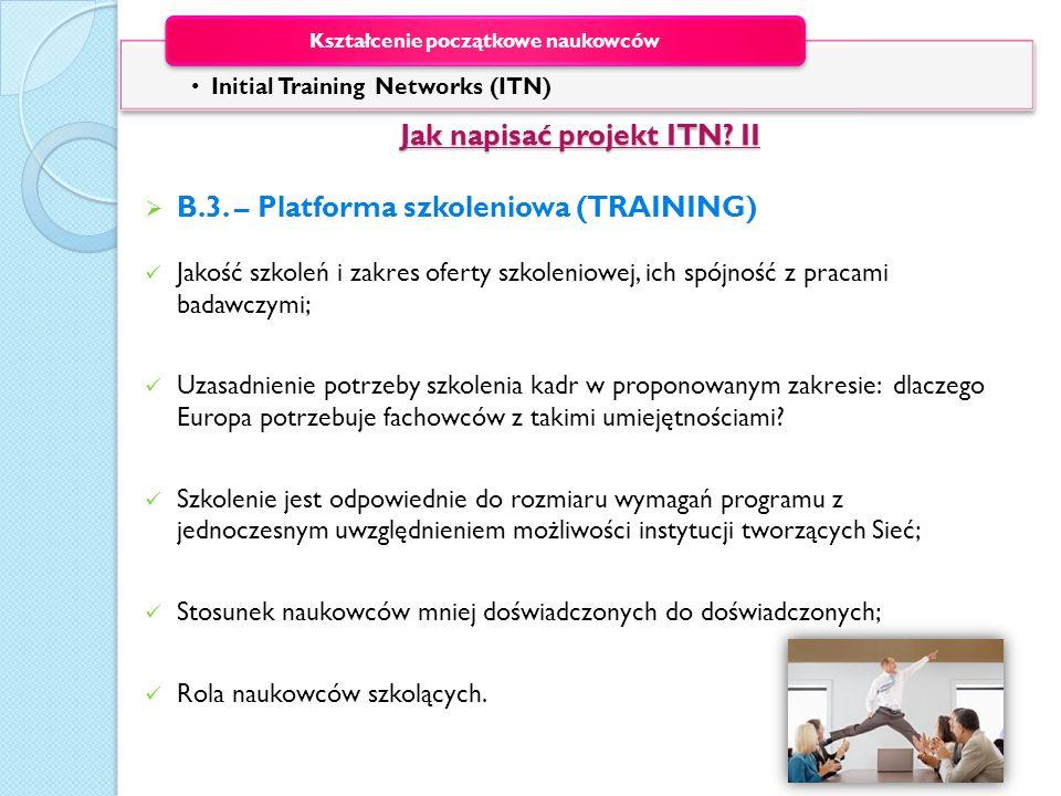 Jak napisać projekt ITN? II Jak napisać projekt ITN? II B.3. – Platforma szkoleniowa (TRAINING) Jakość szkoleń i zakres oferty szkoleniowej, ich spójn