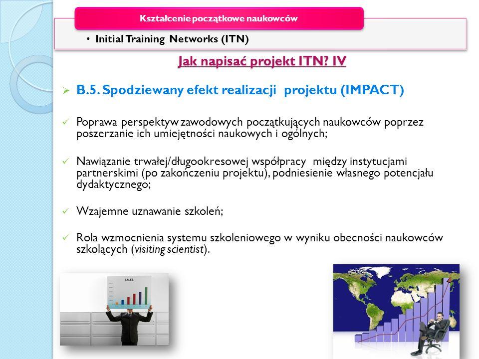 Jak napisać projekt ITN? IV Jak napisać projekt ITN? IV B.5. Spodziewany efekt realizacji projektu (IMPACT) Poprawa perspektyw zawodowych początkujący