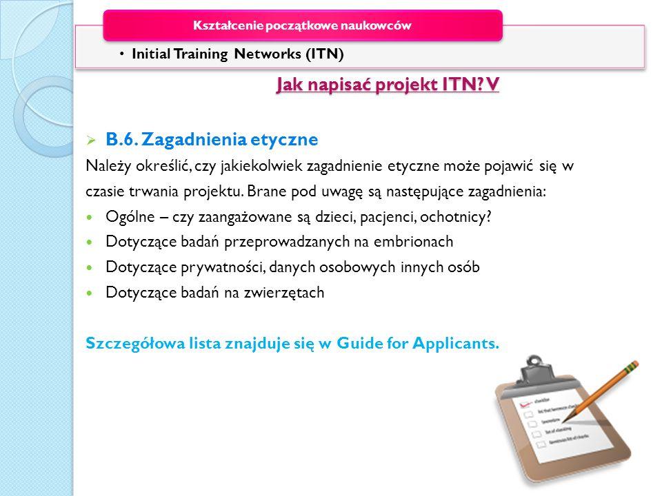 Jak napisać projekt ITN? V Jak napisać projekt ITN? V B.6. Zagadnienia etyczne Należy określić, czy jakiekolwiek zagadnienie etyczne może pojawić się