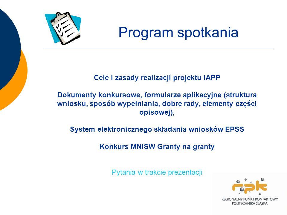 Cele i zasady realizacji projektu IAPP Dokumenty konkursowe, formularze aplikacyjne (struktura wniosku, sposób wypełniania, dobre rady, elementy części opisowej), System elektronicznego składania wniosków EPSS Konkurs MNiSW Granty na granty Pytania w trakcie prezentacji Program spotkania