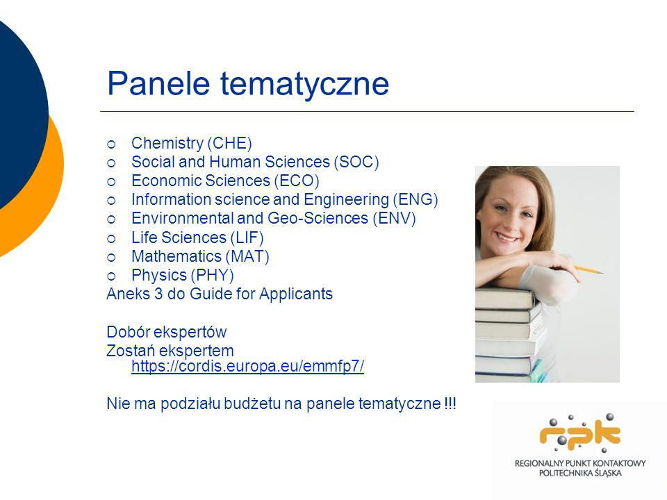 Panele tematyczne Chemistry (CHE) Social and Human Sciences (SOC) Economic Sciences (ECO) Information science and Engineering (ENG) Environmental and Geo-Sciences (ENV) Life Sciences (LIF) Mathematics (MAT) Physics (PHY) Aneks 3 do Guide for Applicants Dobór ekspertów Zostań ekspertem https://cordis.europa.eu/emmfp7/ https://cordis.europa.eu/emmfp7/ Nie ma podziału budżetu na panele tematyczne !!!