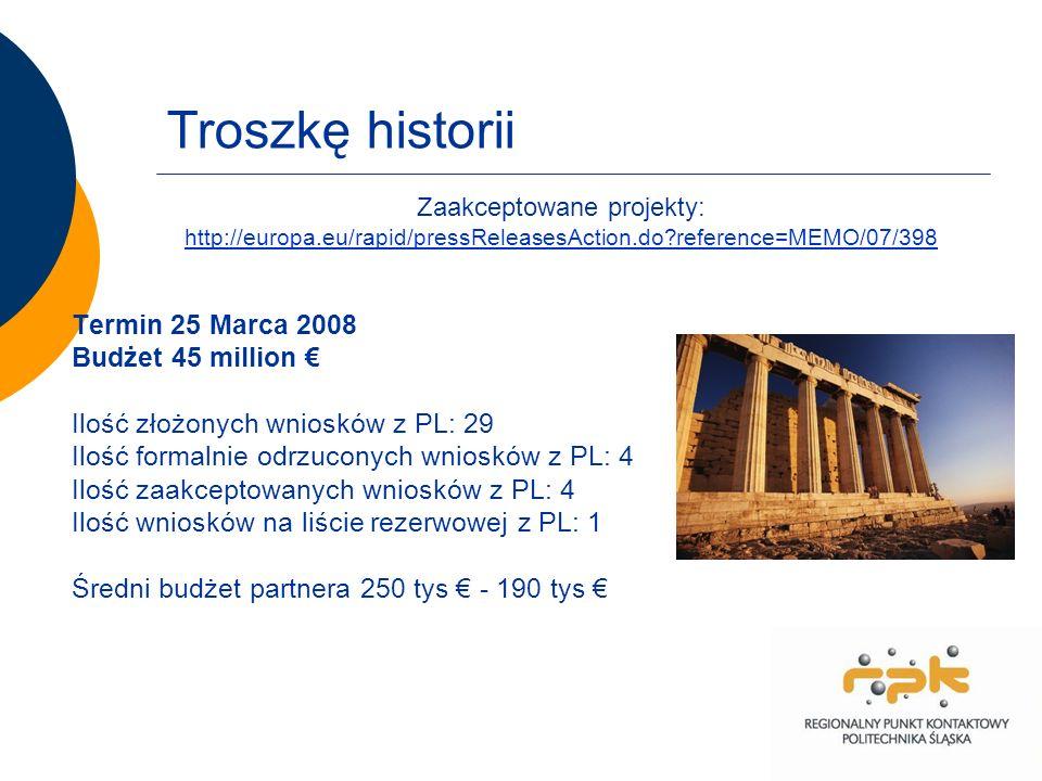 Troszkę historii Termin 25 Marca 2008 Budżet 45 million Ilość złożonych wniosków z PL: 29 Ilość formalnie odrzuconych wniosków z PL: 4 Ilość zaakceptowanych wniosków z PL: 4 Ilość wniosków na liście rezerwowej z PL: 1 Średni budżet partnera 250 tys - 190 tys Zaakceptowane projekty: http://europa.eu/rapid/pressReleasesAction.do reference=MEMO/07/398