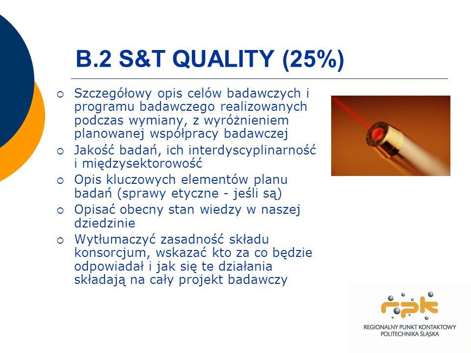 B.2 S&T QUALITY (25%) Szczegółowy opis celów badawczych i programu badawczego realizowanych podczas wymiany, z wyróżnieniem planowanej współpracy badawczej Jakość badań, ich interdyscyplinarność i międzysektorowość Opis kluczowych elementów planu badań (sprawy etyczne - jeśli są) Opisać obecny stan wiedzy w naszej dziedzinie Wytłumaczyć zasadność składu konsorcjum, wskazać kto za co będzie odpowiadał i jak się te działania składają na cały projekt badawczy