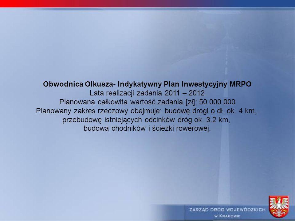 Obwodnica Olkusza- Indykatywny Plan Inwestycyjny MRPO Lata realizacji zadania 2011 – 2012 Planowana całkowita wartość zadania [zł]: 50.000.000 Planowany zakres rzeczowy obejmuje: budowę drogi o dł.