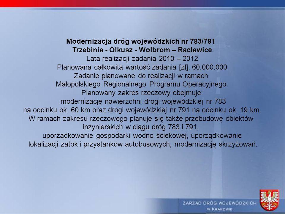 Modernizacja dróg wojewódzkich nr 783/791 Trzebinia - Olkusz - Wolbrom – Racławice Lata realizacji zadania 2010 – 2012 Planowana całkowita wartość zadania [zł]: 60.000.000 Zadanie planowane do realizacji w ramach Małopolskiego Regionalnego Programu Operacyjnego.