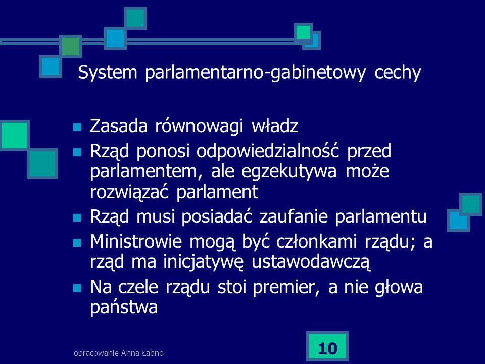 opracowanie Anna Łabno 10 System parlamentarno-gabinetowy cechy Zasada równowagi władz Rząd ponosi odpowiedzialność przed parlamentem, ale egzekutywa