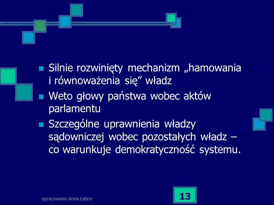 opracowanie Anna Łabno 13 Silnie rozwinięty mechanizm hamowania i równoważenia się władz Weto głowy państwa wobec aktów parlamentu Szczególne uprawnie