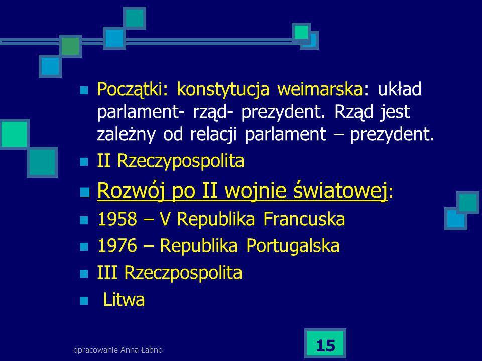 opracowanie Anna Łabno 15 Początki: konstytucja weimarska: układ parlament- rząd- prezydent. Rząd jest zależny od relacji parlament – prezydent. II Rz