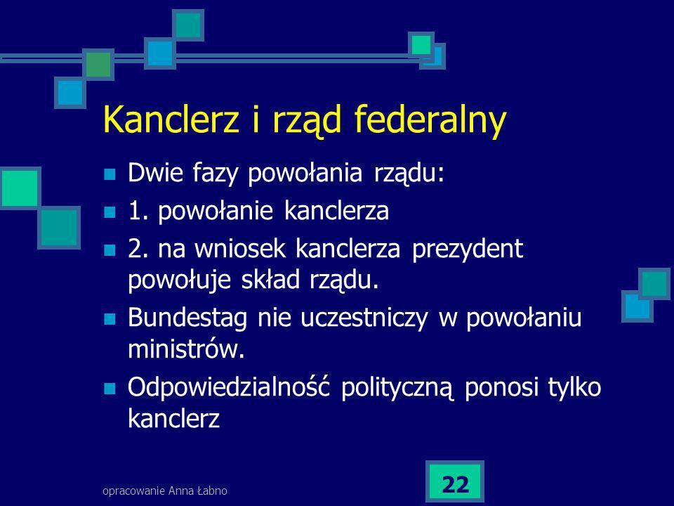 opracowanie Anna Łabno 22 Kanclerz i rząd federalny Dwie fazy powołania rządu: 1. powołanie kanclerza 2. na wniosek kanclerza prezydent powołuje skład
