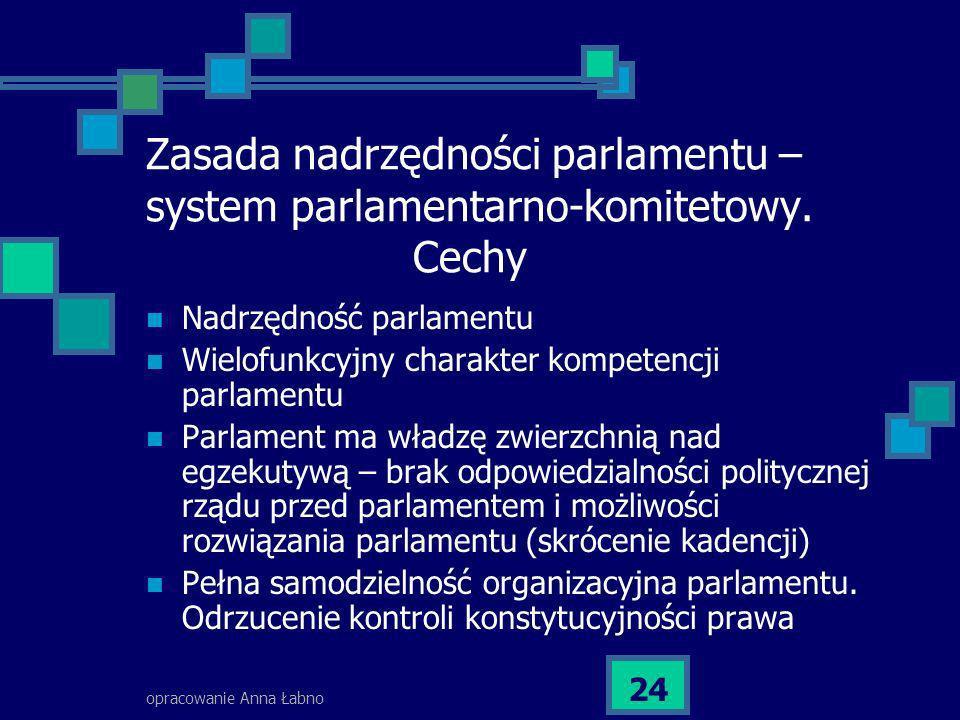 opracowanie Anna Łabno 24 Zasada nadrzędności parlamentu – system parlamentarno-komitetowy. Cechy Nadrzędność parlamentu Wielofunkcyjny charakter komp