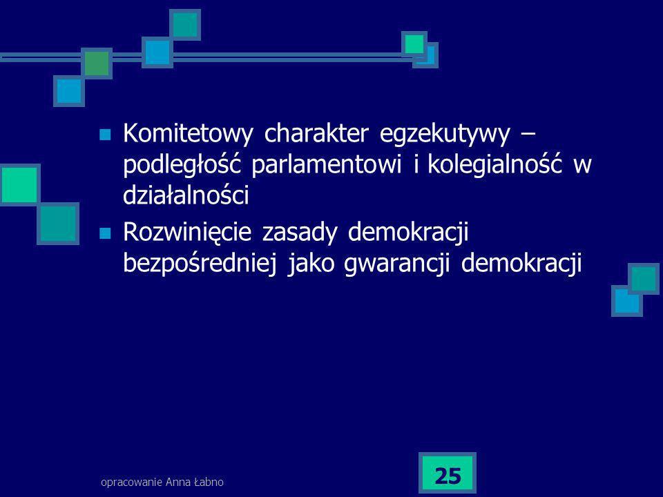 opracowanie Anna Łabno 25 Komitetowy charakter egzekutywy – podległość parlamentowi i kolegialność w działalności Rozwinięcie zasady demokracji bezpoś