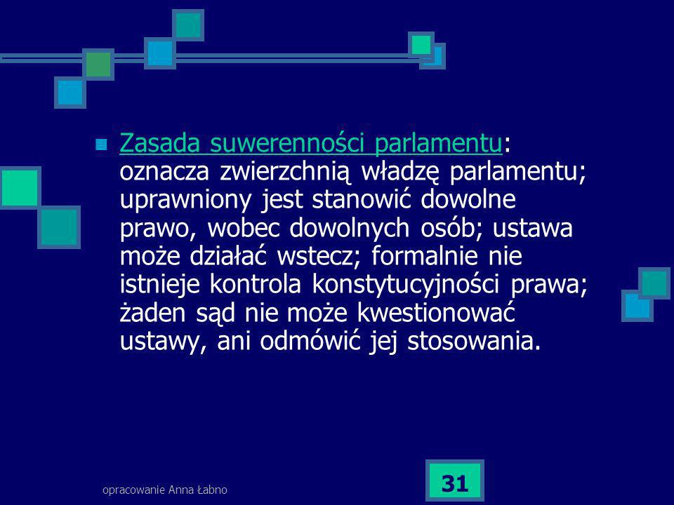 opracowanie Anna Łabno 31 Zasada suwerenności parlamentu: oznacza zwierzchnią władzę parlamentu; uprawniony jest stanowić dowolne prawo, wobec dowolny