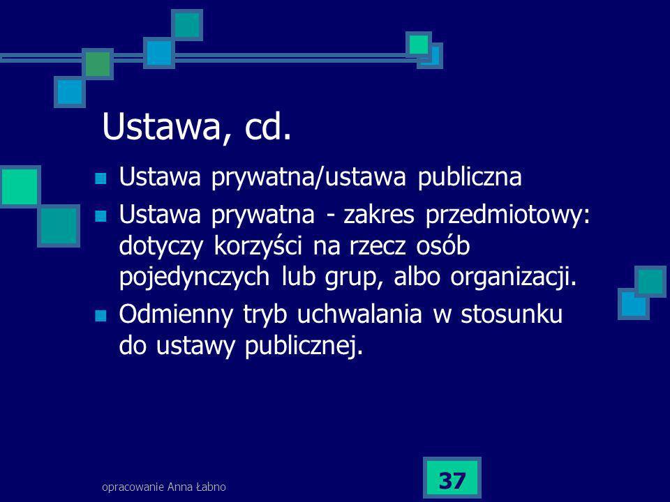 opracowanie Anna Łabno 37 Ustawa, cd. Ustawa prywatna/ustawa publiczna Ustawa prywatna - zakres przedmiotowy: dotyczy korzyści na rzecz osób pojedyncz