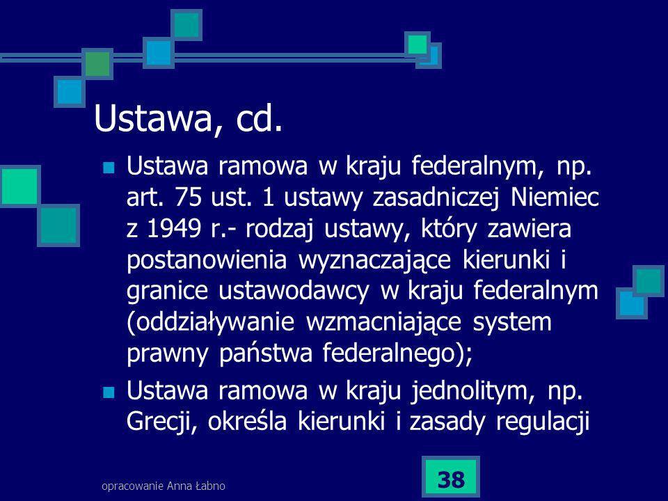 opracowanie Anna Łabno 38 Ustawa, cd. Ustawa ramowa w kraju federalnym, np. art. 75 ust. 1 ustawy zasadniczej Niemiec z 1949 r.- rodzaj ustawy, który