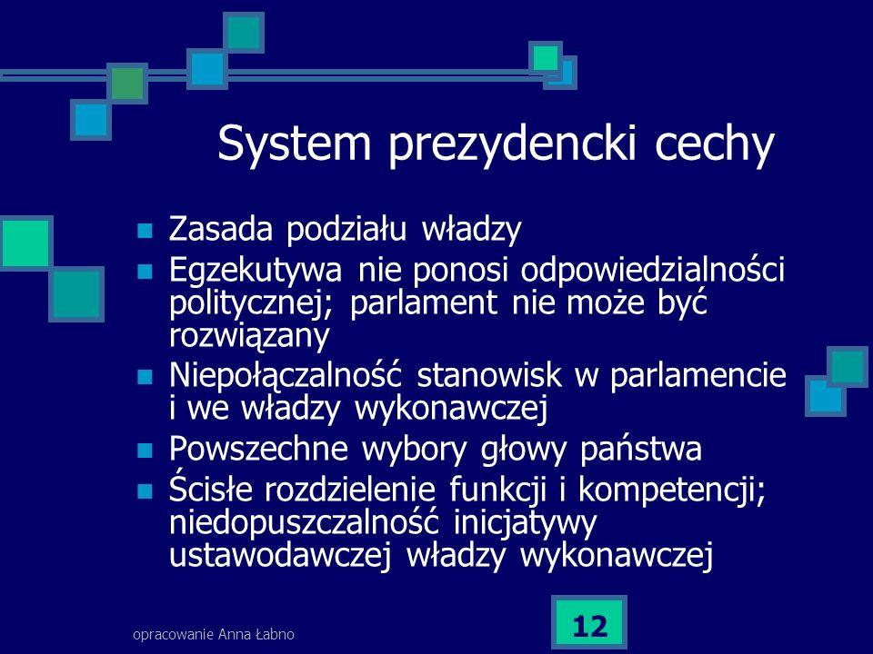 opracowanie Anna Łabno 12 System prezydencki cechy Zasada podziału władzy Egzekutywa nie ponosi odpowiedzialności politycznej; parlament nie może być rozwiązany Niepołączalność stanowisk w parlamencie i we władzy wykonawczej Powszechne wybory głowy państwa Ścisłe rozdzielenie funkcji i kompetencji; niedopuszczalność inicjatywy ustawodawczej władzy wykonawczej
