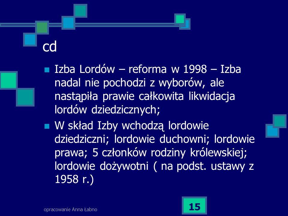 opracowanie Anna Łabno 15 cd Izba Lordów – reforma w 1998 – Izba nadal nie pochodzi z wyborów, ale nastąpiła prawie całkowita likwidacja lordów dziedz