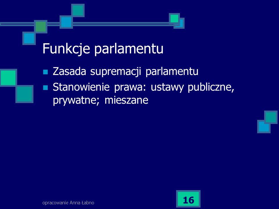opracowanie Anna Łabno 16 Funkcje parlamentu Zasada supremacji parlamentu Stanowienie prawa: ustawy publiczne, prywatne; mieszane