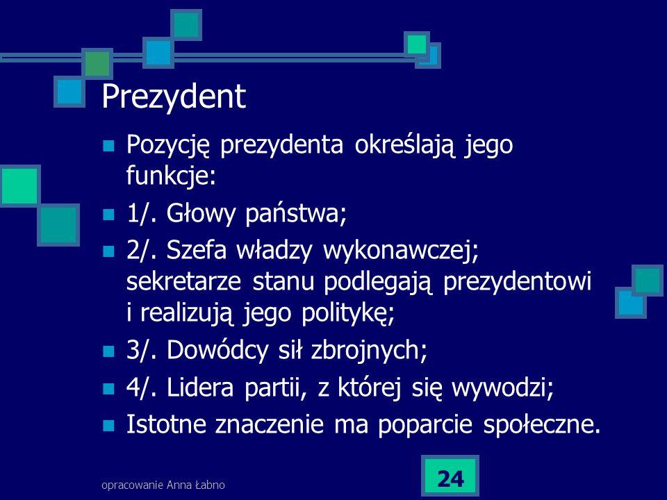 opracowanie Anna Łabno 24 Prezydent Pozycję prezydenta określają jego funkcje: 1/. Głowy państwa; 2/. Szefa władzy wykonawczej; sekretarze stanu podle