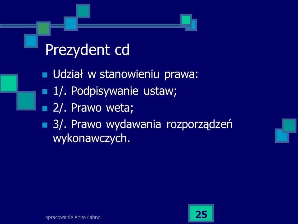 opracowanie Anna Łabno 25 Prezydent cd Udział w stanowieniu prawa: 1/. Podpisywanie ustaw; 2/. Prawo weta; 3/. Prawo wydawania rozporządzeń wykonawczy