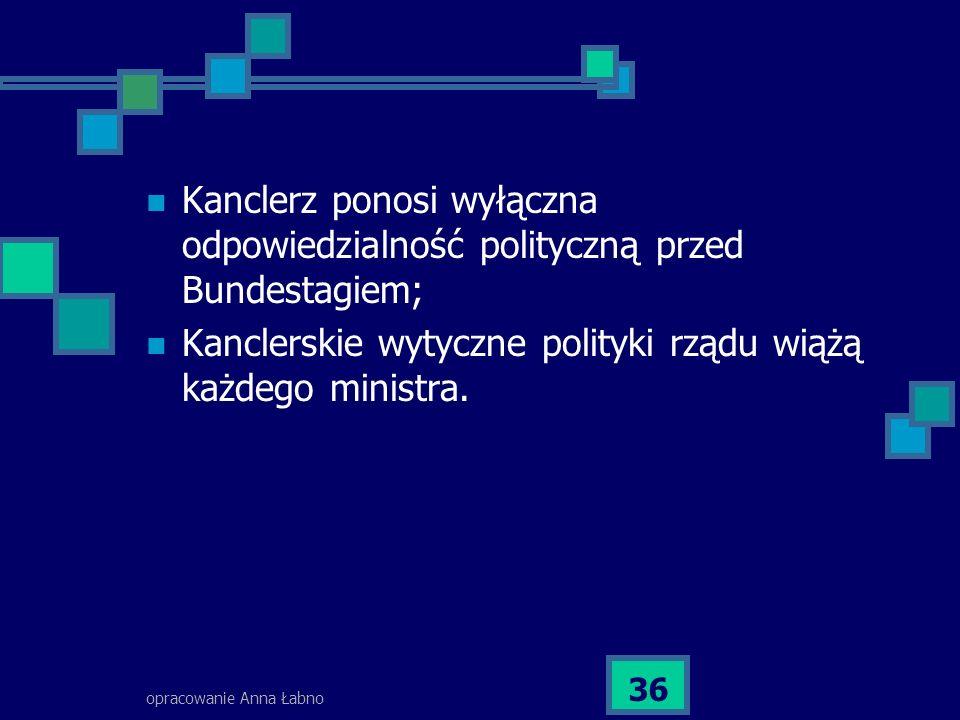 opracowanie Anna Łabno 36 Kanclerz ponosi wyłączna odpowiedzialność polityczną przed Bundestagiem; Kanclerskie wytyczne polityki rządu wiążą każdego ministra.