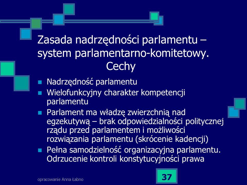 opracowanie Anna Łabno 37 Zasada nadrzędności parlamentu – system parlamentarno-komitetowy. Cechy Nadrzędność parlamentu Wielofunkcyjny charakter komp